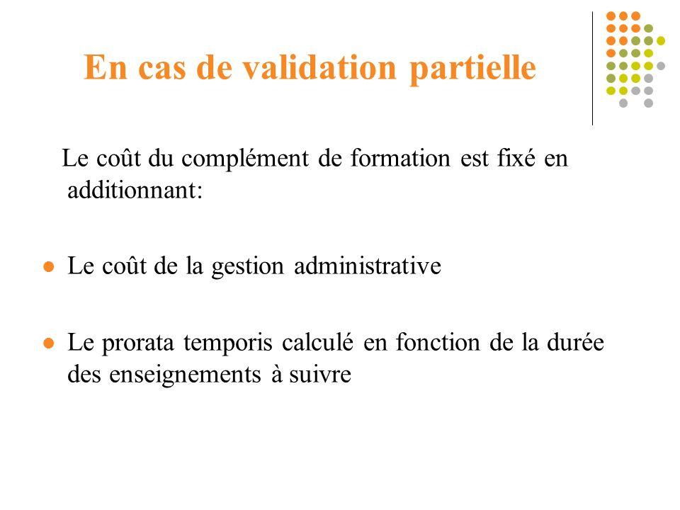 En cas de validation partielle Le coût du complément de formation est fixé en additionnant: Le coût de la gestion administrative Le prorata temporis c