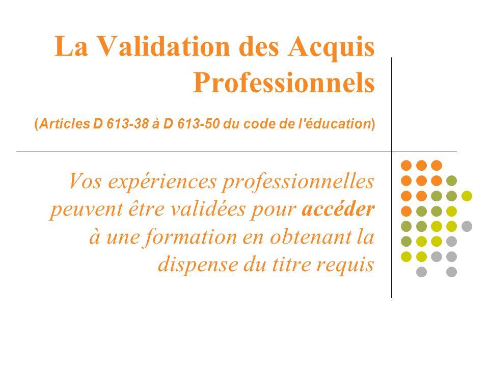 La Validation des Acquis Professionnels (Articles D 613-38 à D 613-50 du code de l'éducation) Vos expériences professionnelles peuvent être validées p