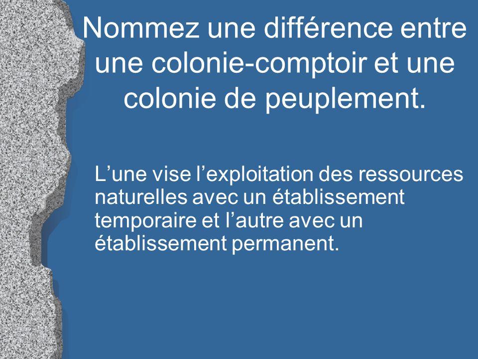 Nommez une différence entre une colonie-comptoir et une colonie de peuplement. Lune vise lexploitation des ressources naturelles avec un établissement