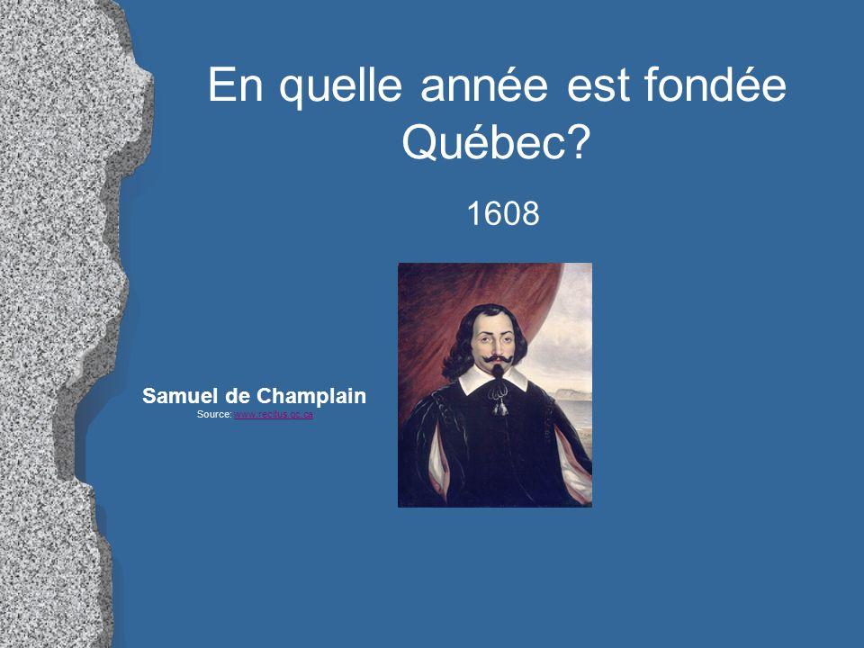 En quelle année est fondée Québec? 1608 Samuel de Champlain Source: www.recitus.qc.cawww.recitus.qc.ca