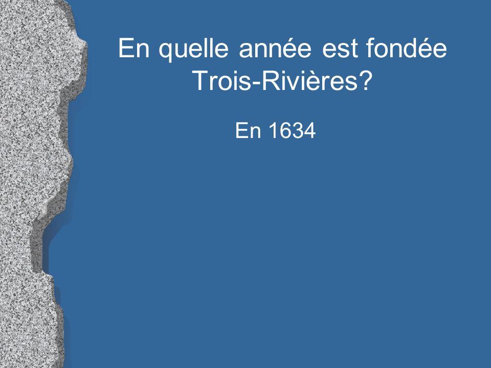 En quelle année est fondée Trois-Rivières? En 1634