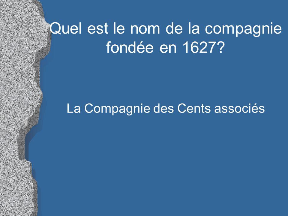 Quel est le nom de la compagnie fondée en 1627? La Compagnie des Cents associés