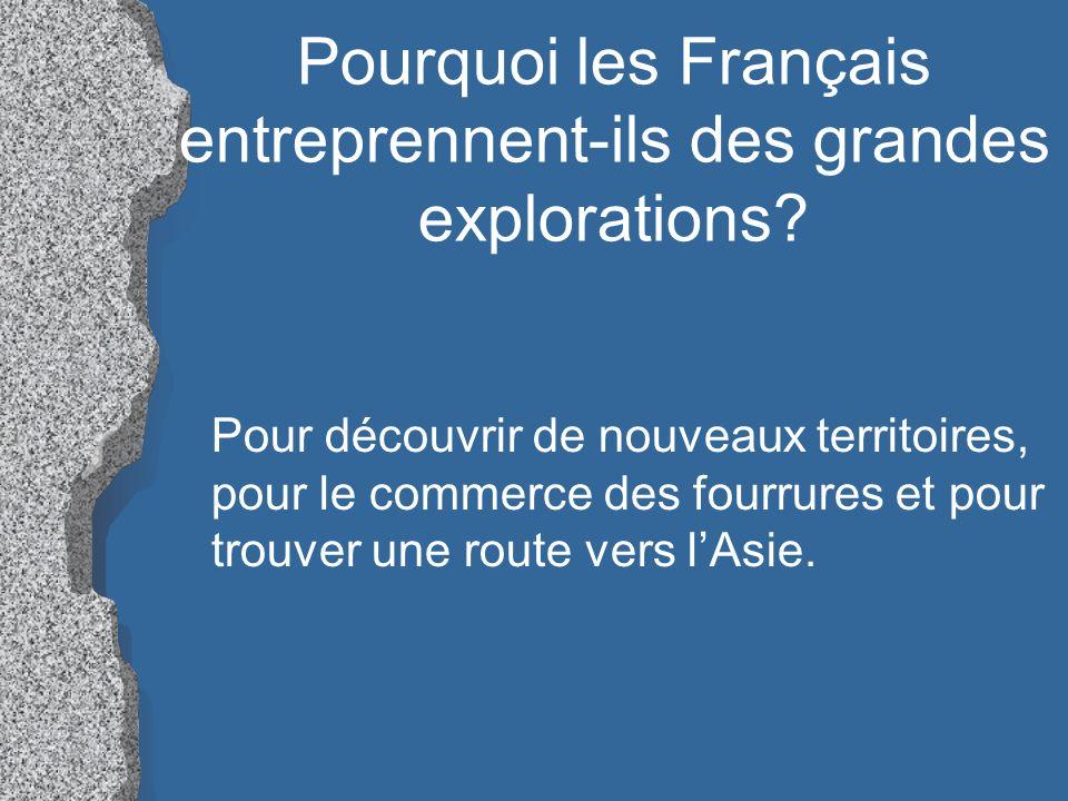 Pourquoi les Français entreprennent-ils des grandes explorations? Pour découvrir de nouveaux territoires, pour le commerce des fourrures et pour trouv