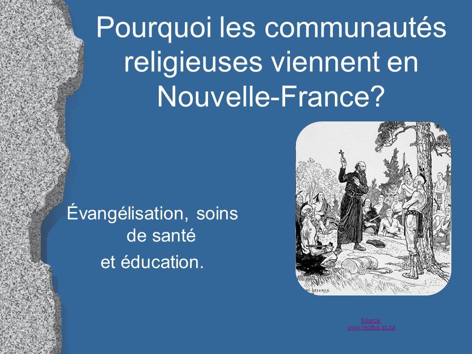 Pourquoi les communautés religieuses viennent en Nouvelle-France? Évangélisation, soins de santé et éducation. Source: www.recitus.qc.ca