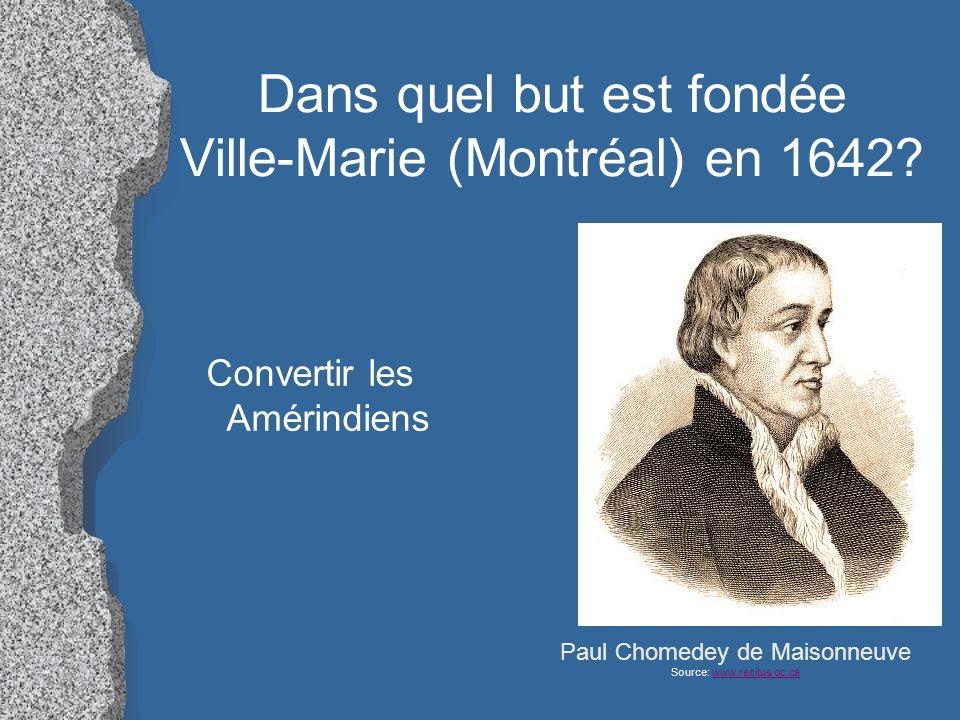 Dans quel but est fondée Ville-Marie (Montréal) en 1642? Convertir les Amérindiens Paul Chomedey de Maisonneuve Source: www.recitus.qc.cawww.recitus.q