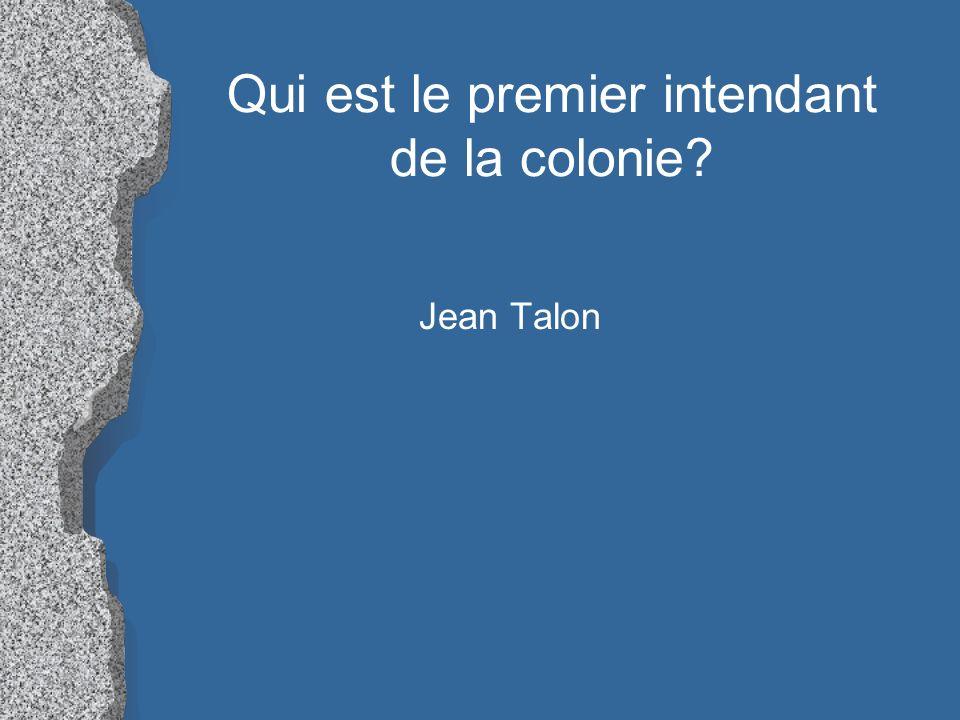 Qui est le premier intendant de la colonie? Jean Talon