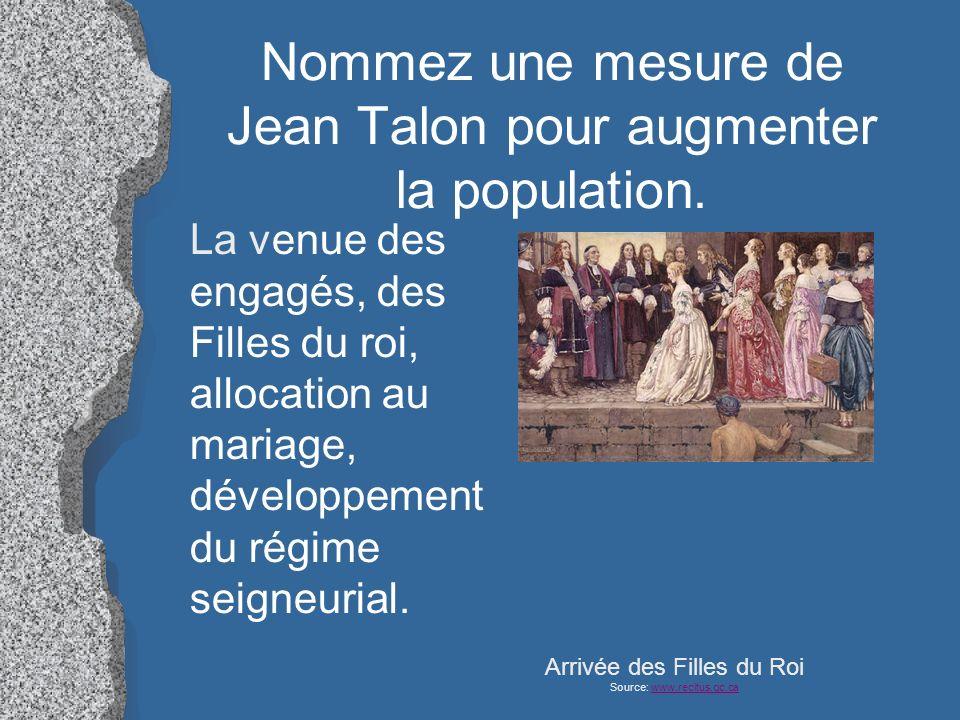 Nommez une mesure de Jean Talon pour augmenter la population. La venue des engagés, des Filles du roi, allocation au mariage, développement du régime