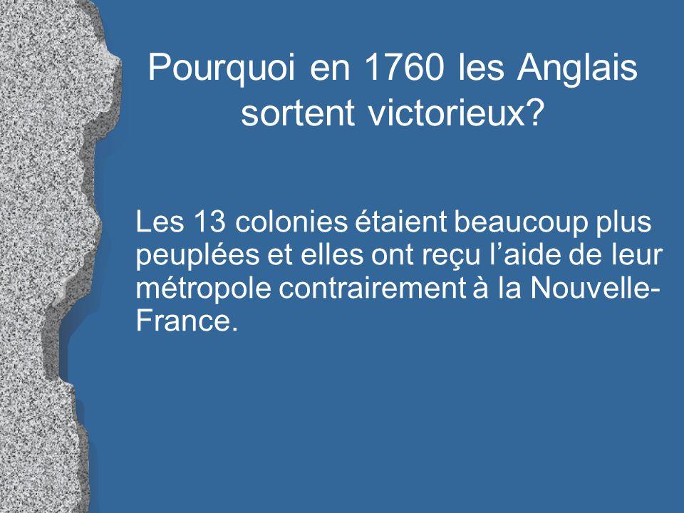 Pourquoi en 1760 les Anglais sortent victorieux? Les 13 colonies étaient beaucoup plus peuplées et elles ont reçu laide de leur métropole contrairemen