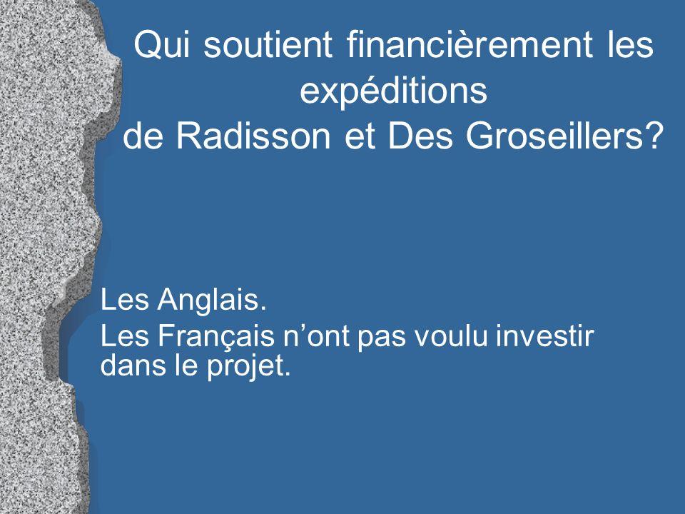 Qui soutient financièrement les expéditions de Radisson et Des Groseillers? Les Anglais. Les Français nont pas voulu investir dans le projet.