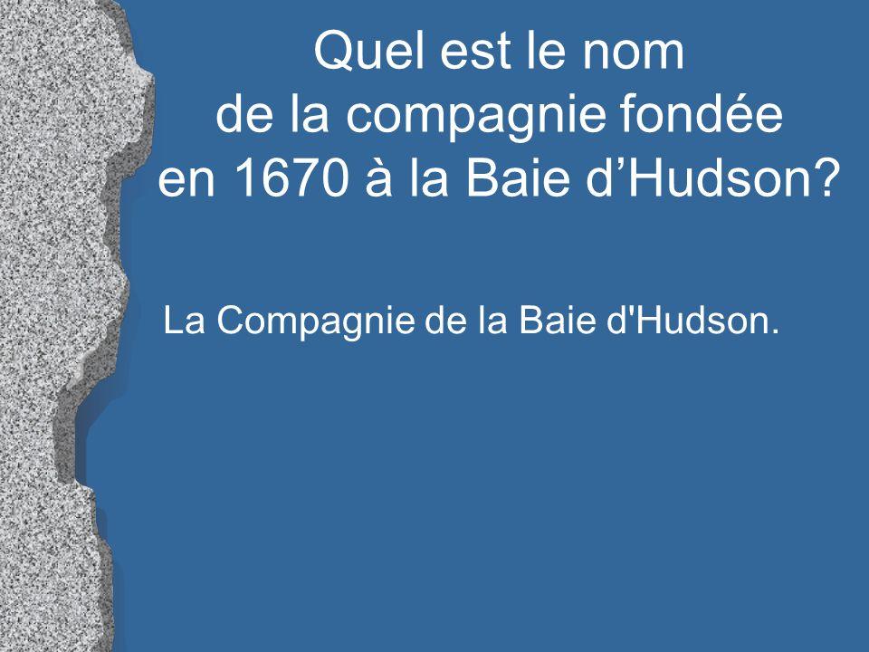 Quel est le nom de la compagnie fondée en 1670 à la Baie dHudson? La Compagnie de la Baie d'Hudson.