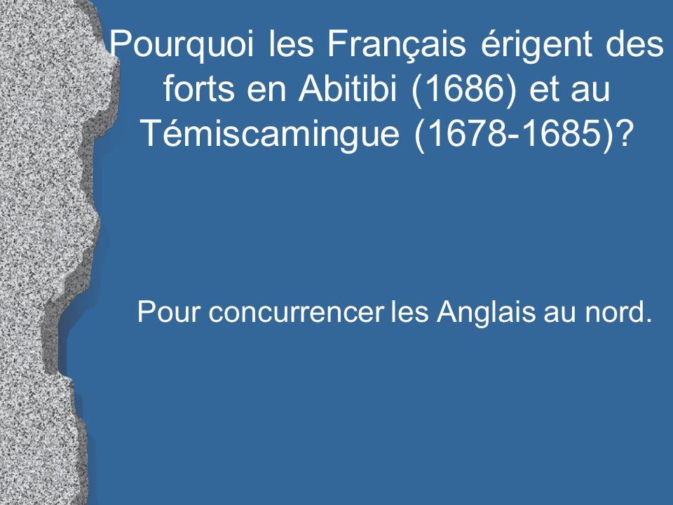 Pourquoi les Français érigent des forts en Abitibi (1686) et au Témiscamingue (1678-1685)? Pour concurrencer les Anglais au nord.