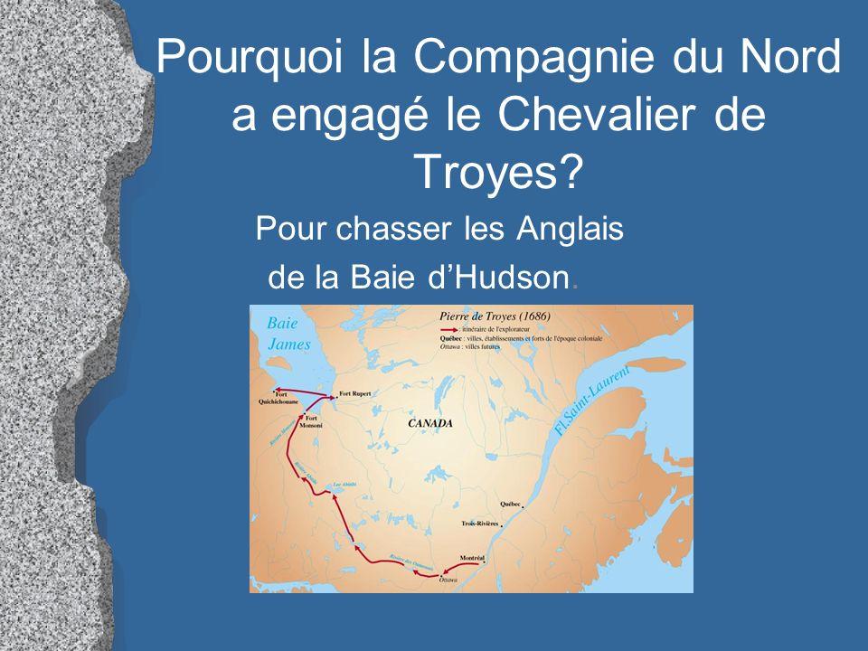 Pourquoi la Compagnie du Nord a engagé le Chevalier de Troyes? Pour chasser les Anglais de la Baie dHudson.