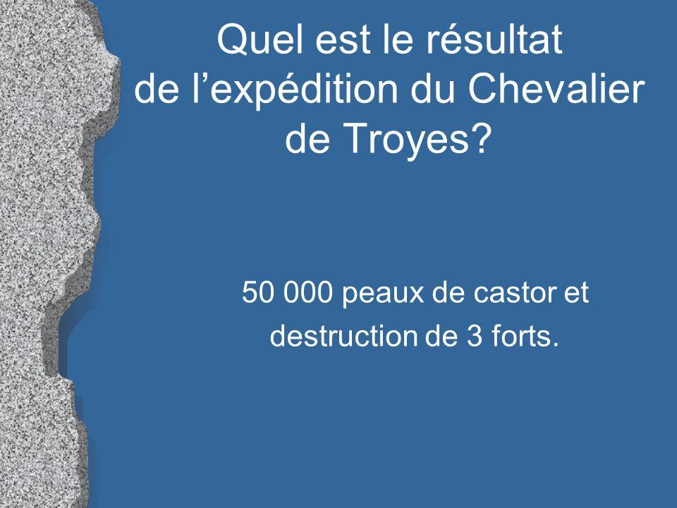 Quel est le résultat de lexpédition du Chevalier de Troyes? 50 000 peaux de castor et destruction de 3 forts.