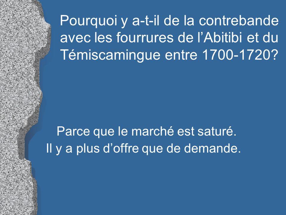 Pourquoi y a-t-il de la contrebande avec les fourrures de lAbitibi et du Témiscamingue entre 1700-1720? Parce que le marché est saturé. Il y a plus do
