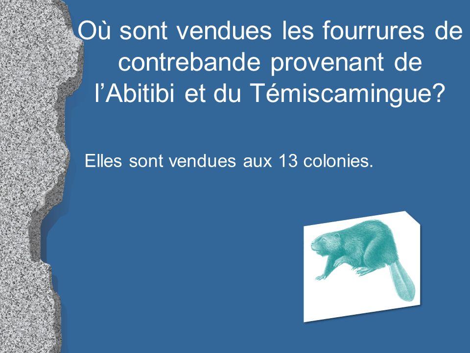 Où sont vendues les fourrures de contrebande provenant de lAbitibi et du Témiscamingue? Elles sont vendues aux 13 colonies.