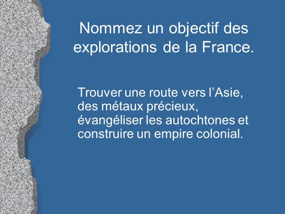 Nommez un objectif des explorations de la France. Trouver une route vers lAsie, des métaux précieux, évangéliser les autochtones et construire un empi