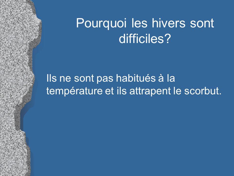 Pourquoi les hivers sont difficiles? Ils ne sont pas habitués à la température et ils attrapent le scorbut.