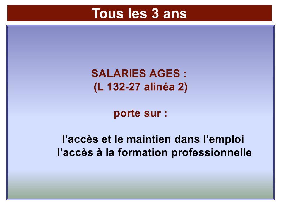SALARIES AGES : (L 132-27 alinéa 2) porte sur : laccès et le maintien dans lemploi laccès à la formation professionnelle Tous les 3 ans