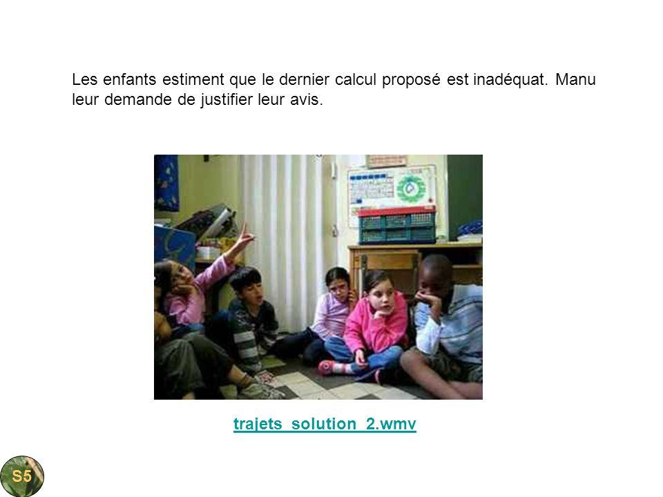 trajets_solution_2.wmv Les enfants estiment que le dernier calcul proposé est inadéquat. Manu leur demande de justifier leur avis. S5