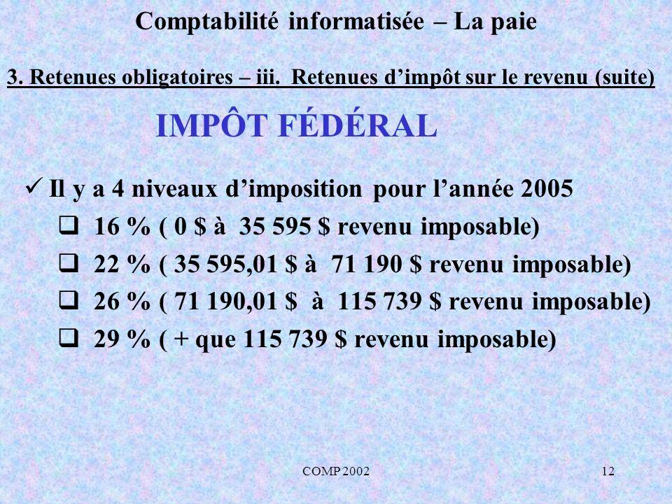 COMP 200212 Comptabilité informatisée – La paie 3. Retenues obligatoires – iii. Retenues dimpôt sur le revenu (suite) Il y a 4 niveaux dimposition pou