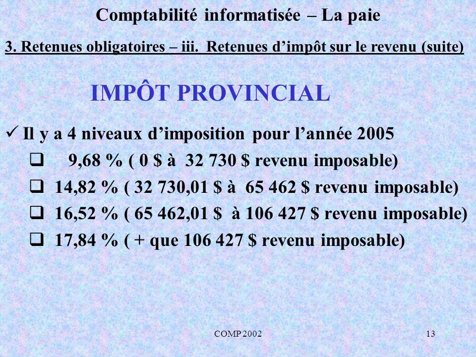 COMP 200213 Comptabilité informatisée – La paie 3. Retenues obligatoires – iii. Retenues dimpôt sur le revenu (suite) Il y a 4 niveaux dimposition pou