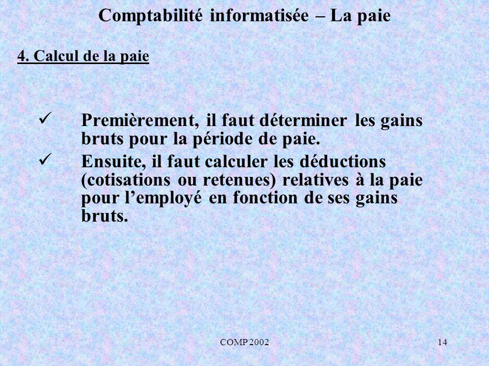 COMP 200214 Comptabilité informatisée – La paie Premièrement, il faut déterminer les gains bruts pour la période de paie. Ensuite, il faut calculer le