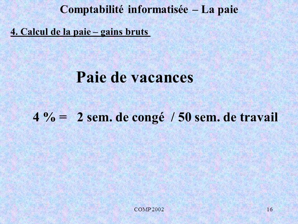 COMP 200216 Comptabilité informatisée – La paie Paie de vacances 4 % = 2 sem. de congé / 50 sem. de travail 4. Calcul de la paie – gains bruts