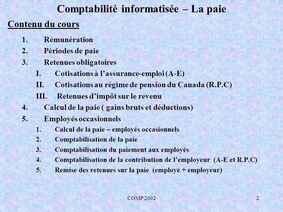 COMP 200223 Comptabilité informatisée – La paie 5.1 Calcul de la paie – employés occasionnels Les entreprises XYZ Ltée pour la période de paie du 1 janvier au 7 janvier 2005 GainsDéductionsPaie nette Nom de lemployé Gains Bruts Paie de vacances Gains totaux A-ER.P.C.Impôt (Féd.) (code 1) Impôt (Prov.) (code 1) Total (déd.) Salaires à payer Employé 1 300,0012,00312,00 6,0812,1121,8013,95 53,94258,06 Employé 2 480,0019,20499,20 9,7321,3849,5030,70111,31387,89 Total 780,0031,20811,2015,8133,4971,3044,65165,25645,95 R.P.C A-E 312- (67,30 (3 500 /52)) x 4,95 % = 12,11265 312 x 1,95 % = 6,084 499,20 – (67,30 (3 500/52)) x 4,95 % = 21,37905 499,20 x 1,95 % = 9,7344