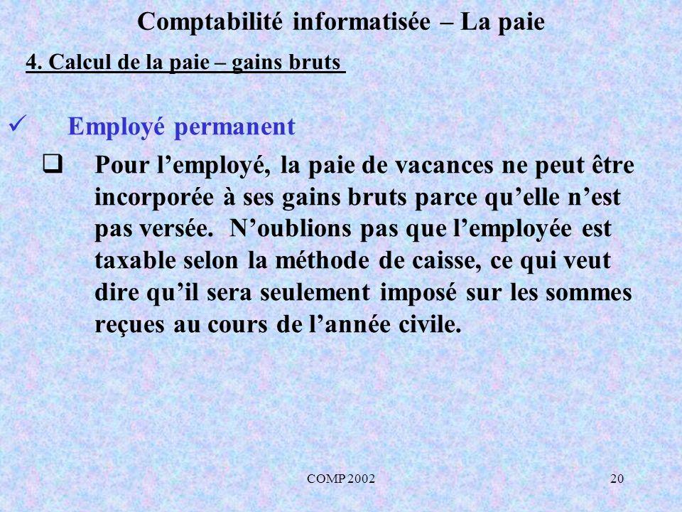 COMP 200220 Comptabilité informatisée – La paie Employé permanent Pour lemployé, la paie de vacances ne peut être incorporée à ses gains bruts parce q