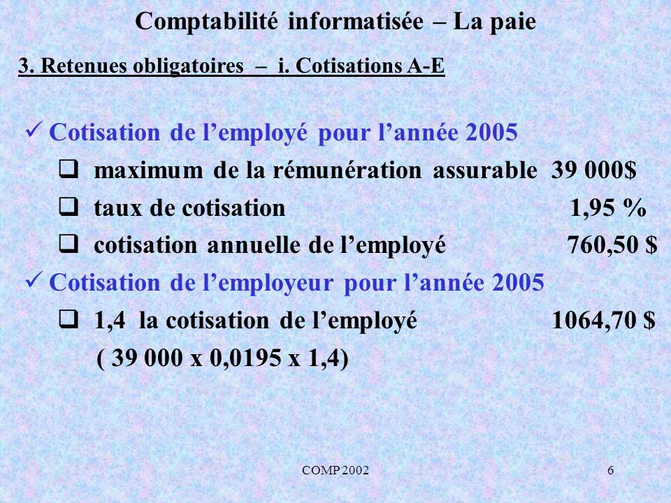COMP 20026 Comptabilité informatisée – La paie 3. Retenues obligatoires – i. Cotisations A-E Cotisation de lemployé pour lannée 2005 maximum de la rém