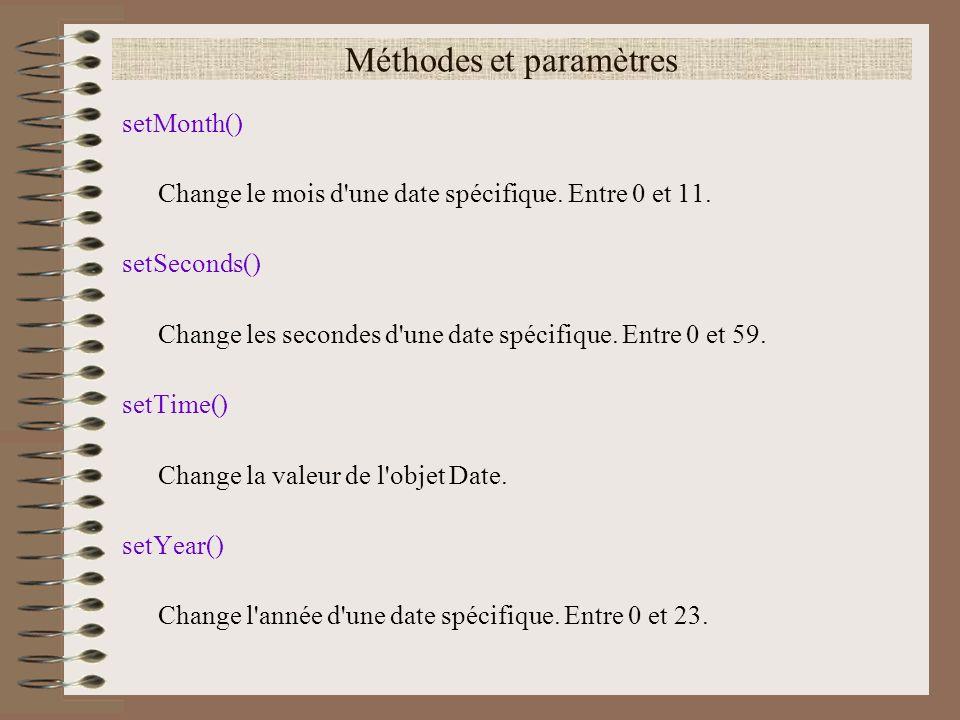 Méthodes et paramètres setMonth() Change le mois d'une date spécifique. Entre 0 et 11. setSeconds() Change les secondes d'une date spécifique. Entre 0