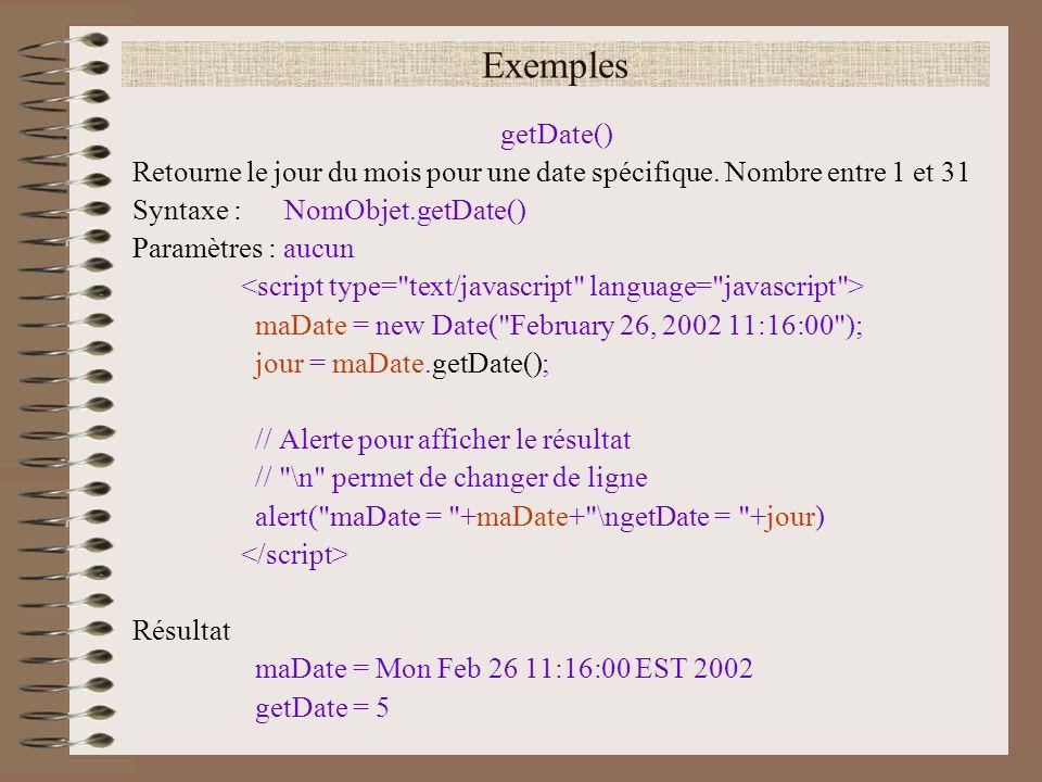 Exemples getDate() Retourne le jour du mois pour une date spécifique. Nombre entre 1 et 31 Syntaxe : NomObjet.getDate() Paramètres : aucun maDate = ne