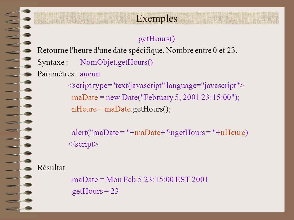 Exemples getHours() Retourne l'heure d'une date spécifique. Nombre entre 0 et 23. Syntaxe : NomObjet.getHours() Paramètres : aucun maDate = new Date(