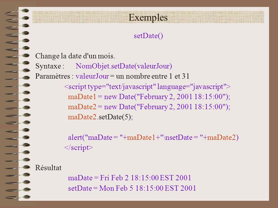 Exemples setDate() Change la date d'un mois. Syntaxe : NomObjet.setDate(valeurJour) Paramètres : valeurJour = un nombre entre 1 et 31 maDate1 = new Da