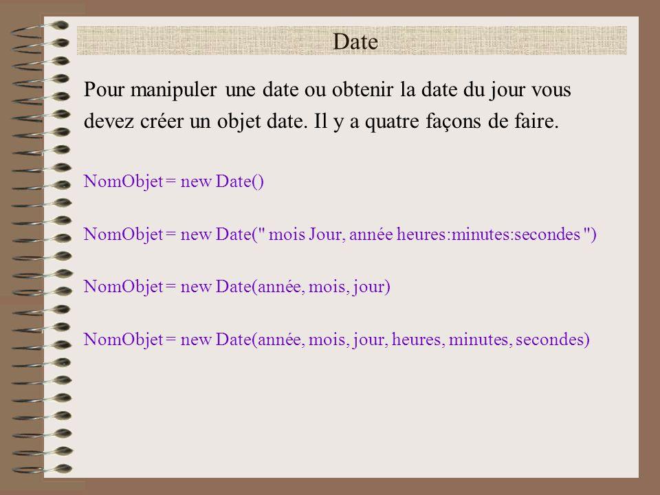 Date Pour manipuler une date ou obtenir la date du jour vous devez créer un objet date. Il y a quatre façons de faire. NomObjet = new Date() NomObjet