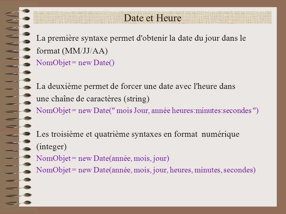 Date et Heure La première syntaxe permet d'obtenir la date du jour dans le format (MM/JJ/AA) NomObjet = new Date() La deuxième permet de forcer une da