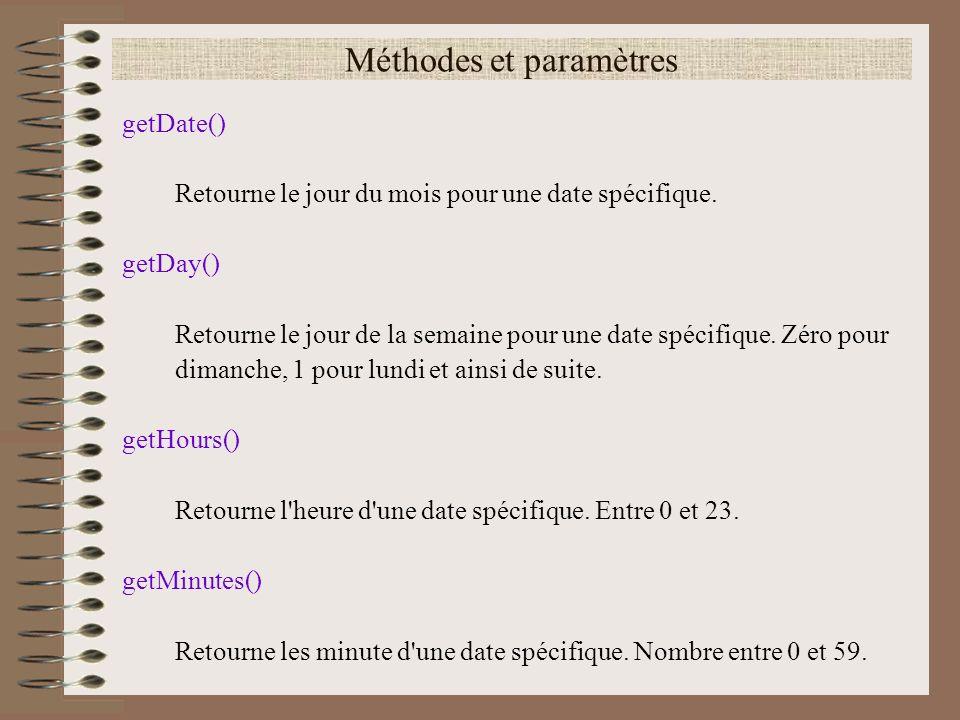 Méthodes et paramètres getDate() Retourne le jour du mois pour une date spécifique. getDay() Retourne le jour de la semaine pour une date spécifique.