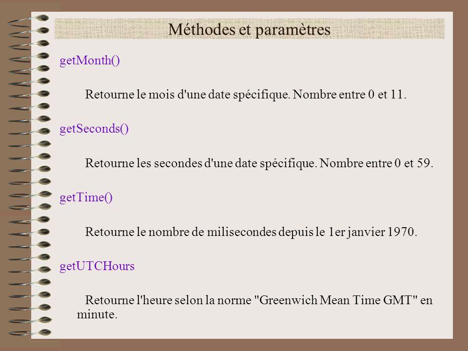 Méthodes et paramètres getMonth() Retourne le mois d'une date spécifique. Nombre entre 0 et 11. getSeconds() Retourne les secondes d'une date spécifiq