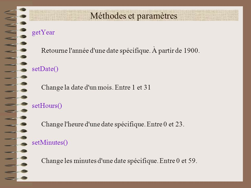 Méthodes et paramètres getYear Retourne l'année d'une date spécifique. À partir de 1900. setDate() Change la date d'un mois. Entre 1 et 31 setHours()
