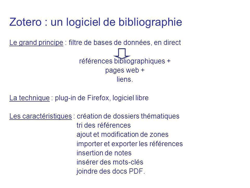 Zotero : un logiciel de bibliographie Le grand principe : filtre de bases de données, en direct références bibliographiques + pages web + liens. La te