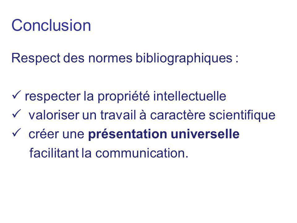Conclusion Respect des normes bibliographiques : respecter la propriété intellectuelle valoriser un travail à caractère scientifique créer une présent