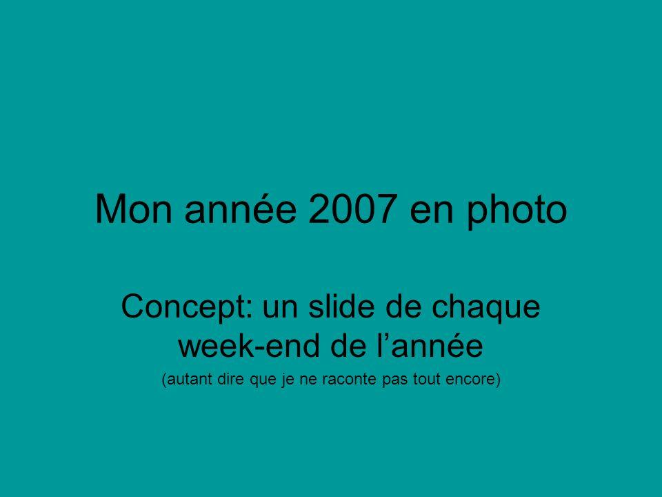 Mon année 2007 en photo Concept: un slide de chaque week-end de lannée (autant dire que je ne raconte pas tout encore)