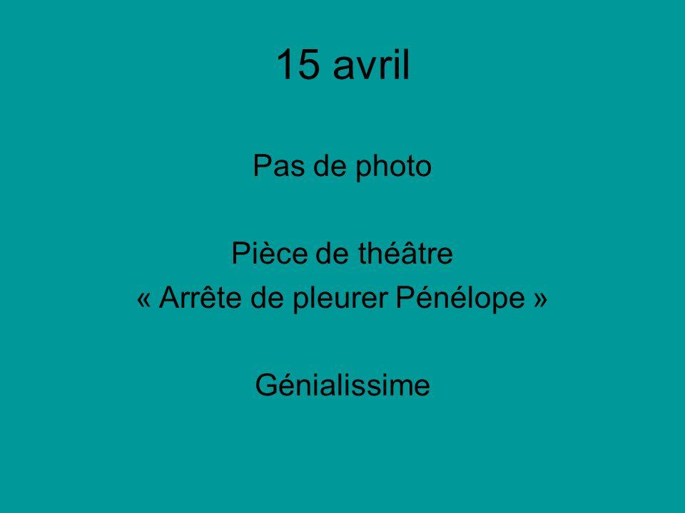 15 avril Pas de photo Pièce de théâtre « Arrête de pleurer Pénélope » Génialissime