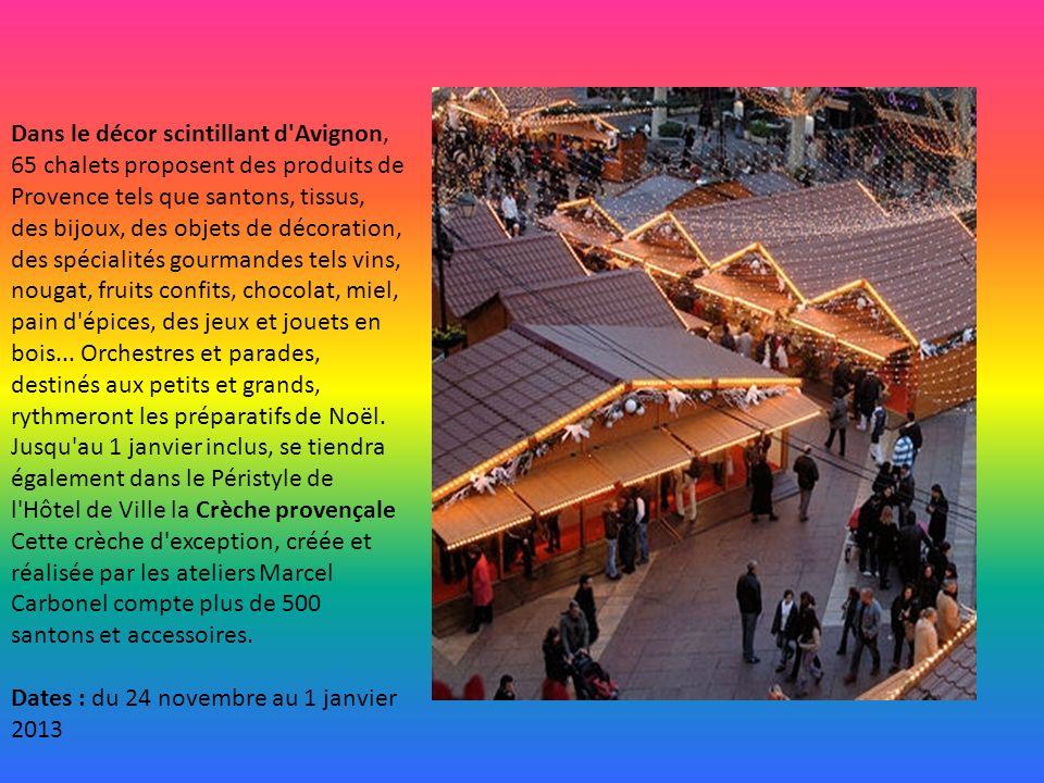 Dans le décor scintillant d Avignon, 65 chalets proposent des produits de Provence tels que santons, tissus, des bijoux, des objets de décoration, des spécialités gourmandes tels vins, nougat, fruits confits, chocolat, miel, pain d épices, des jeux et jouets en bois...