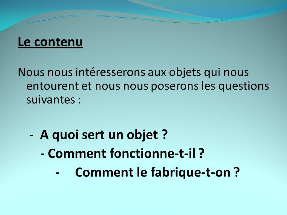 Le contenu Nous nous intéresserons aux objets qui nous entourent et nous nous poserons les questions suivantes : - A quoi sert un objet .