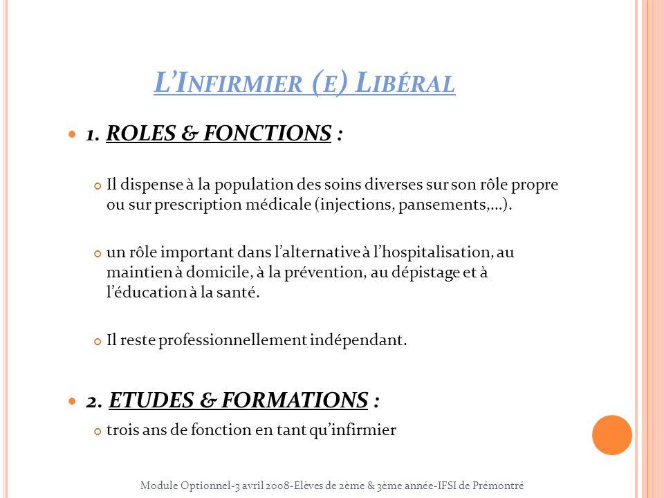LI NFIRMIER ( E ) L IBÉRAL 1. ROLES & FONCTIONS : Il dispense à la population des soins diverses sur son rôle propre ou sur prescription médicale (inj