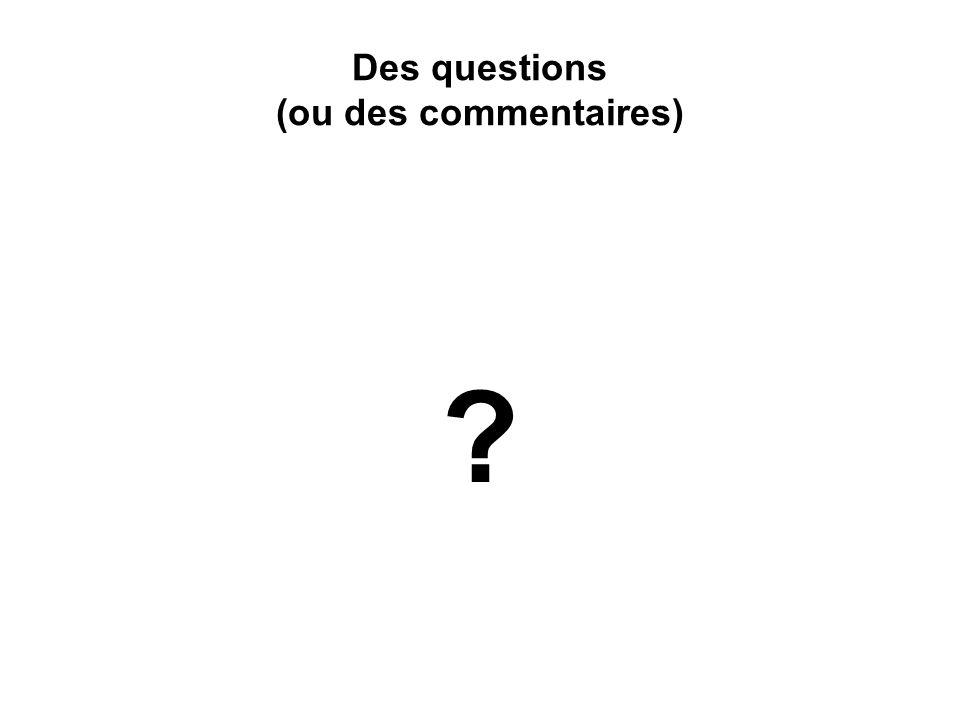 Des questions (ou des commentaires) ?