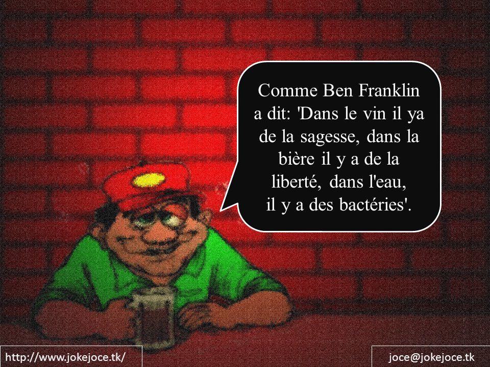 http://www.jokejoce.tk/joce@jokejoce.tk Comme Ben Franklin a dit: Dans le vin il ya de la sagesse, dans la bière il y a de la liberté, dans l eau, il y a des bactéries .