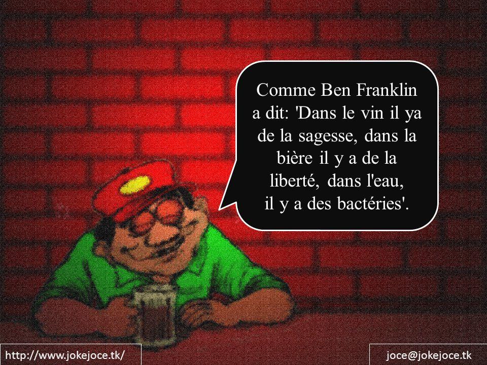 http://www.jokejoce.tk/joce@jokejoce.tk Comme Ben Franklin a dit: 'Dans le vin il ya de la sagesse, dans la bière il y a de la liberté, dans l'eau, il