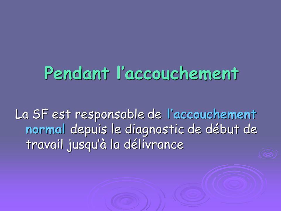 Pendant laccouchement La SF est responsable de laccouchement normal depuis le diagnostic de début de travail jusquà la délivrance